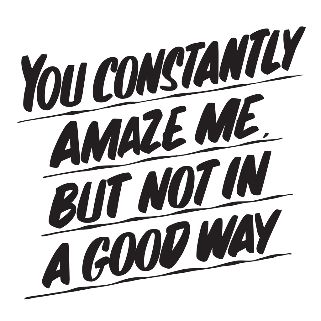 YOU CONSTANTLY AMAZE ME BUT NOT IN A GOOD WAY by Baron Von Fancy | Open Edition and Limited Edition Prints