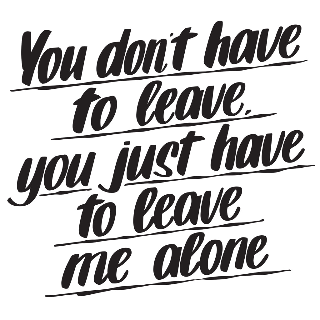 YOU DON'T HAVE TO LEAVE YOU JUST HAVE TO LEAVE ME ALONE by Baron Von Fancy | Open Edition and Limited Edition Prints