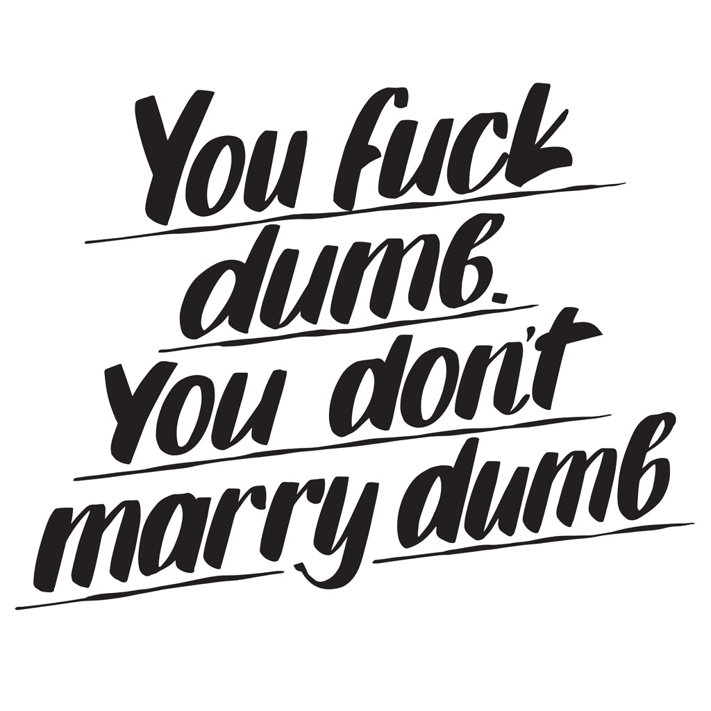 YOU FUCK DUMB YOU DON'T MARRY DUMB by Baron Von Fancy | Open Edition and Limited Edition Prints