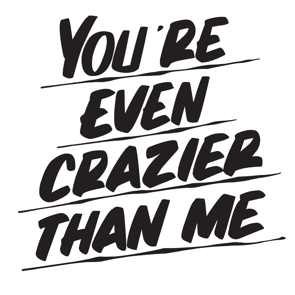 YOU'RE EVEN CRAZIER THAN ME by Baron Von Fancy | Open Edition and Limited Edition Prints