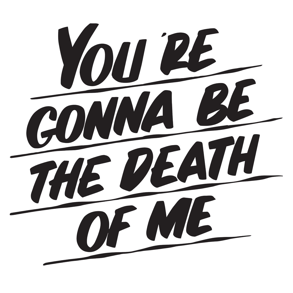 YOU'RE GONNA BE THE DEATH OF ME by Baron Von Fancy | Open Edition and Limited Edition Prints