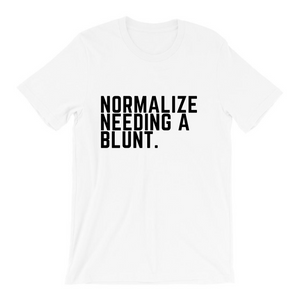 NORMALIZE NEEDING A BLUNT. Unisex Tee