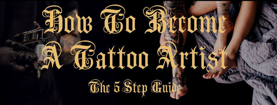 How To Become A Tattoo Artist: The 5 Step Guide