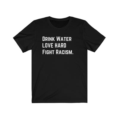 Drink Water Fight Racism Unisex T-Shirt