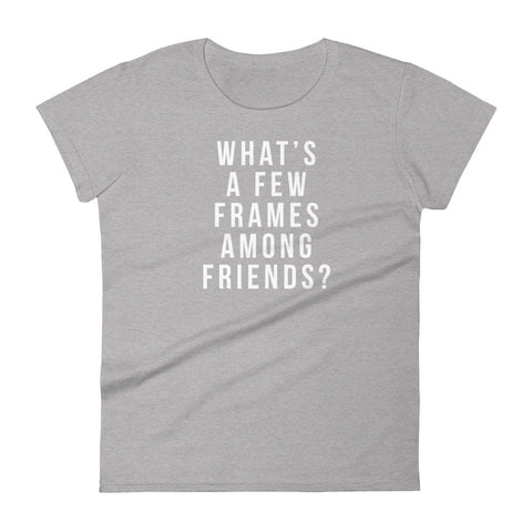 What's a few frames among friends Women's Tee - Let's Set the Stage