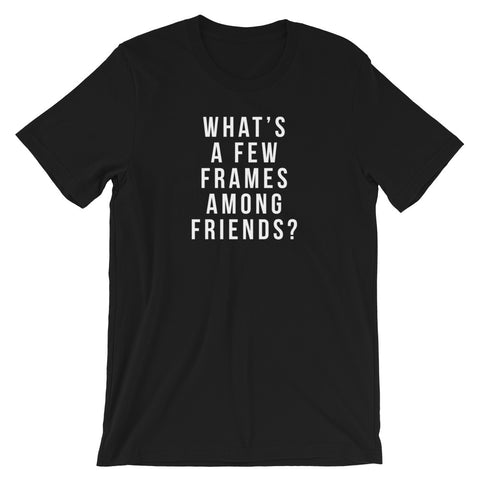What's a Few Frames Among Friends Tee