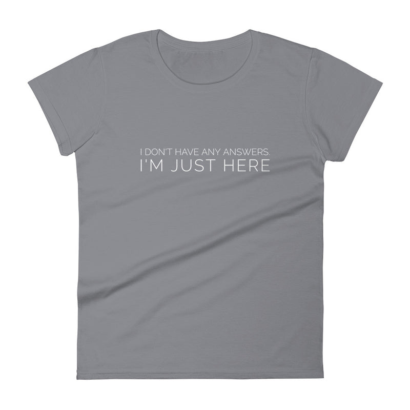 I Don't Have Any Answers. I'm Just Here Women's Tee - Let's Set the Stage