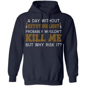 A Day Without Keystone Light Wouldn't Kill Me But Why Risk It Hoodie HA09-Bounce Tee