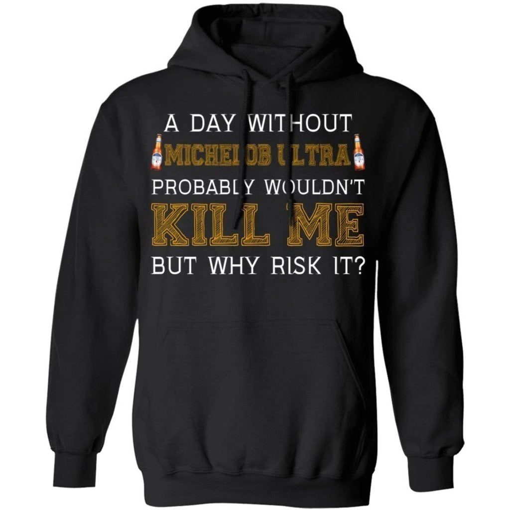 A Day Without Michelob Ultra Hoodie Probably Wouldn't Kill Me HA09-Bounce Tee