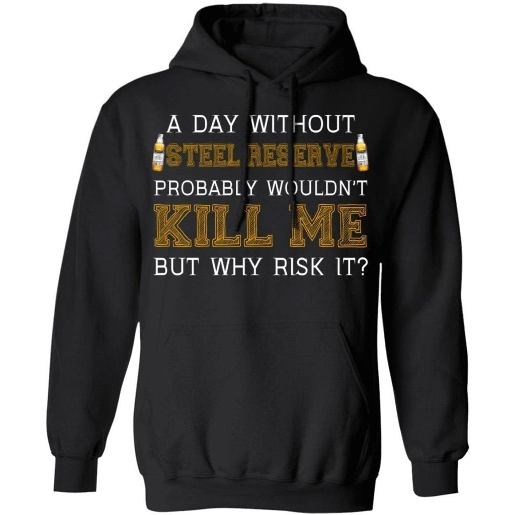 A Day Without Steel Reserve Wouldn't Kill Me But Why Risk It Hoodie HA09-Bounce Tee