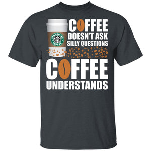 Coffee Doesn't Ask Silly Question Starbucks T-shirt MT12-Bounce Tee