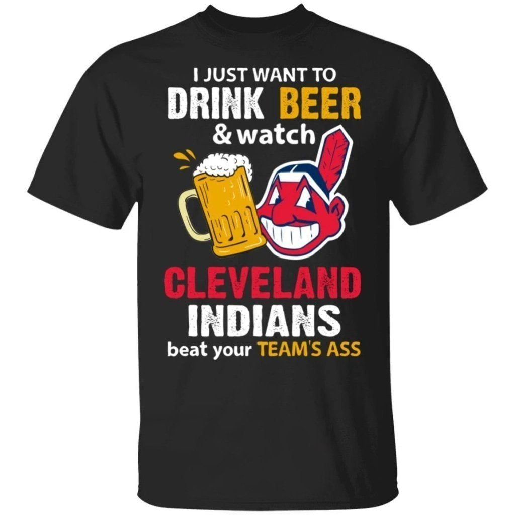 I Just Want To Drink Beer And Watch Cleveland Indians Beat Your Team's Ass Shirt TT09-Bounce Tee