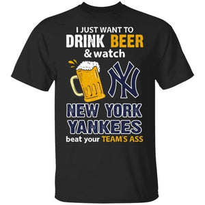 I Just Want To Drink Beer And Watch New York Yankees Beat Your Team's Ass Shirt TT09-Bounce Tee