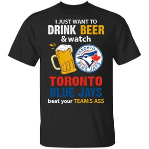 I Just Want To Drink Beer And Watch Toronto Blue Jays Beat Your Team's Ass Shirt TT09-Bounce Tee