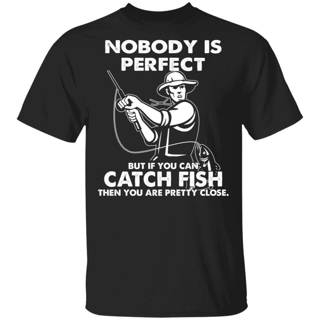 Nobody Is Perfect Catch Fish Are Pretty Close T-shirt-Bounce Tee