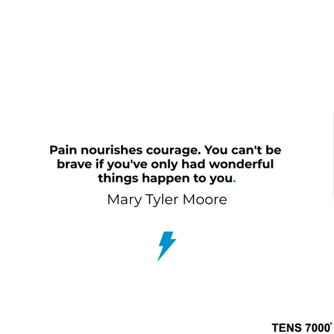Pain nourishes courage. You can't be brave if you've only had wonderful things happen to you. -Mary Tyler Moore