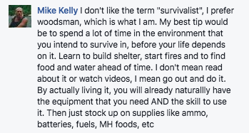 I don't like the term survivalist, I prefer woodsman, which is what I am. My best tip would be to spend a lot of time in the environment that you intend to survive in before your life depends on it. Learn to build shelter, start fires and to find food and water ahead of time. I don't mean read about it or watch videos, I mean go out and do it. By actually living it, you will already naturally have the equipment that you need and the skill to use it. Then just stock up on supplies like ammo, batteries, fuels, MH foods, etc.