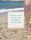 5 Must Have Pieces for Summer Vacation