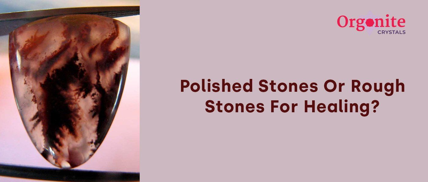 Polished Stones Or Rough Stones For Healing ?