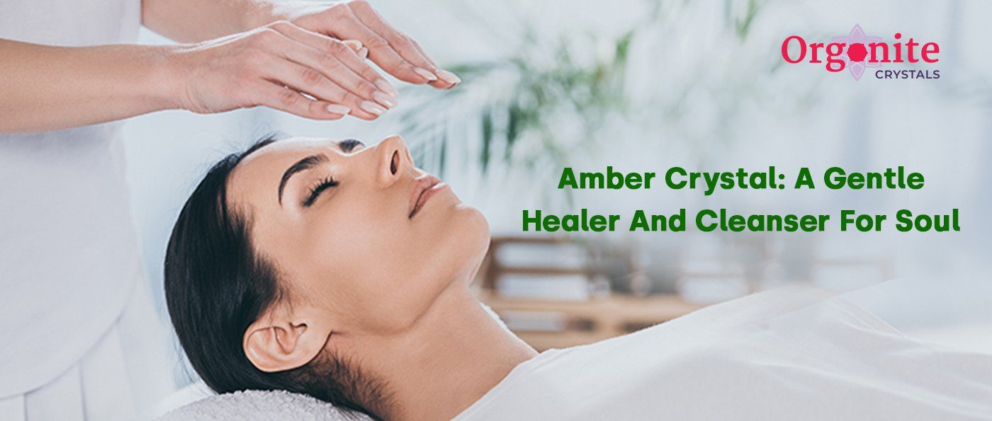 Amber Crystal: A Gentle Healer And Cleanser For Soul
