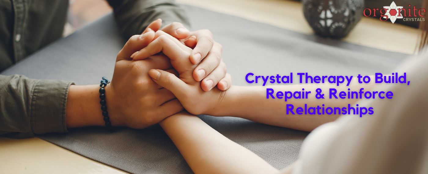 Crystal Therapy to Build, Repair & Reinforce Relationships
