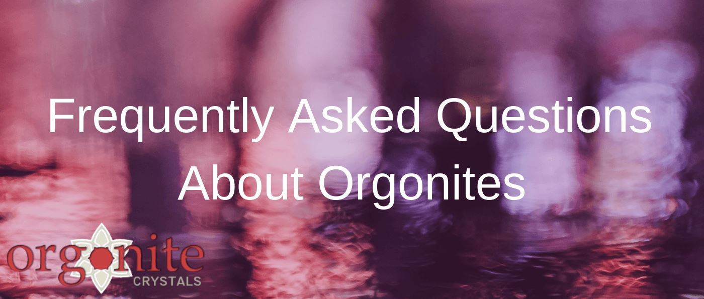 Frequently Asked Questions About Orgonites