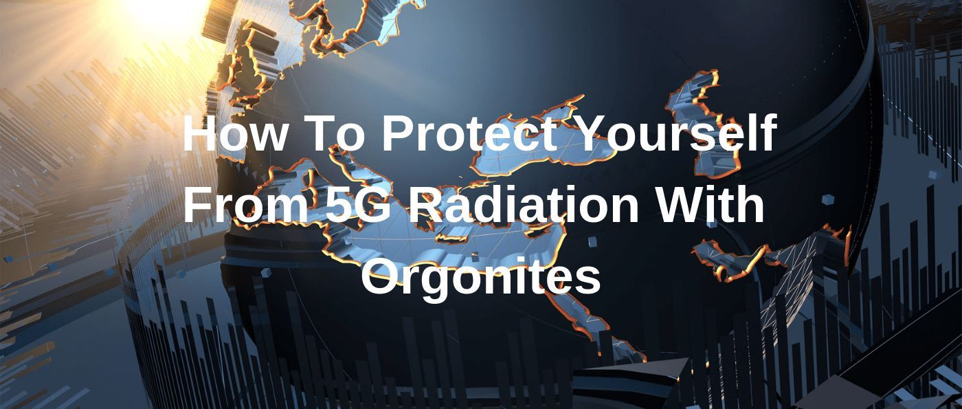 How To Protect Yourself From 5G Radiation With Orgonites