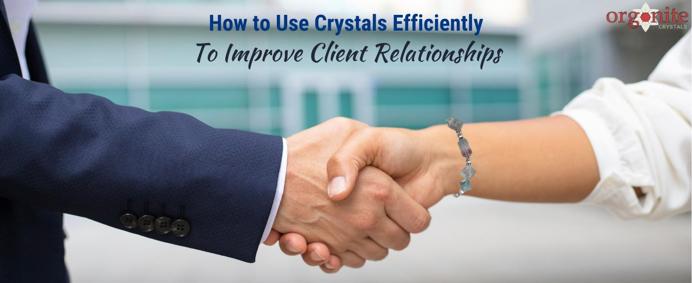 How to Use Crystals Efficiently to Improve Client Relationships