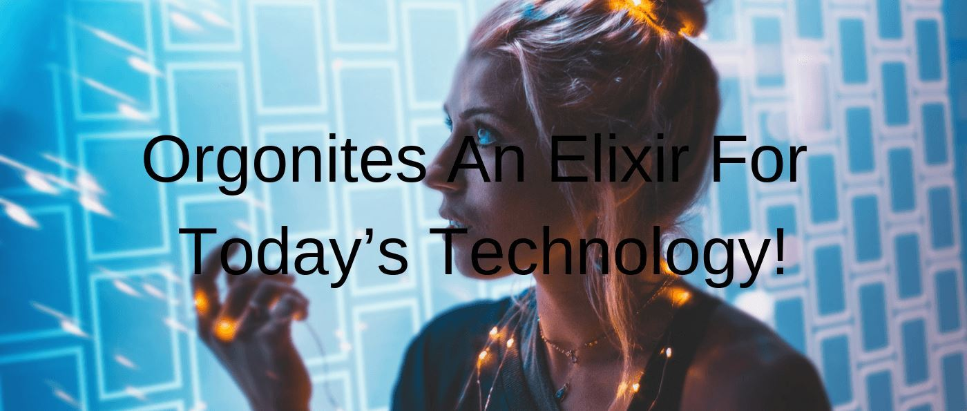 Orgonites An Elixir For Today's Technology!