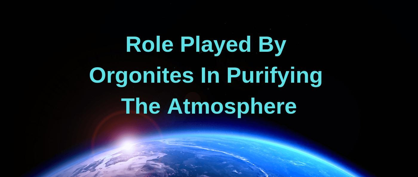 Role Played By Orgonites In Purifying The Atmosphere