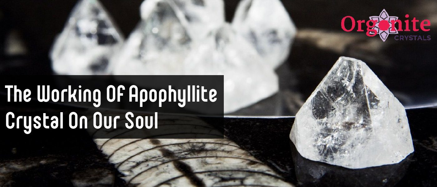 The working of Apophyllite crystal on our soul