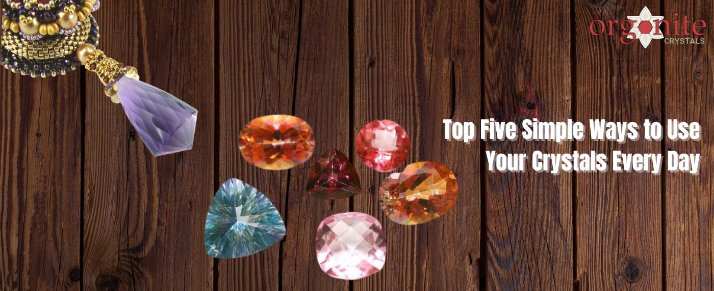 Top Five Simple Ways to Use Your Crystals Every Day