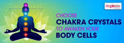 CHOOSE CHAKRA CRYSTALS TO AWAKEN YOUR BODY CELLS