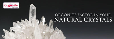 ORGONITE FACTOR IN YOUR NATURAL CRYSTALS
