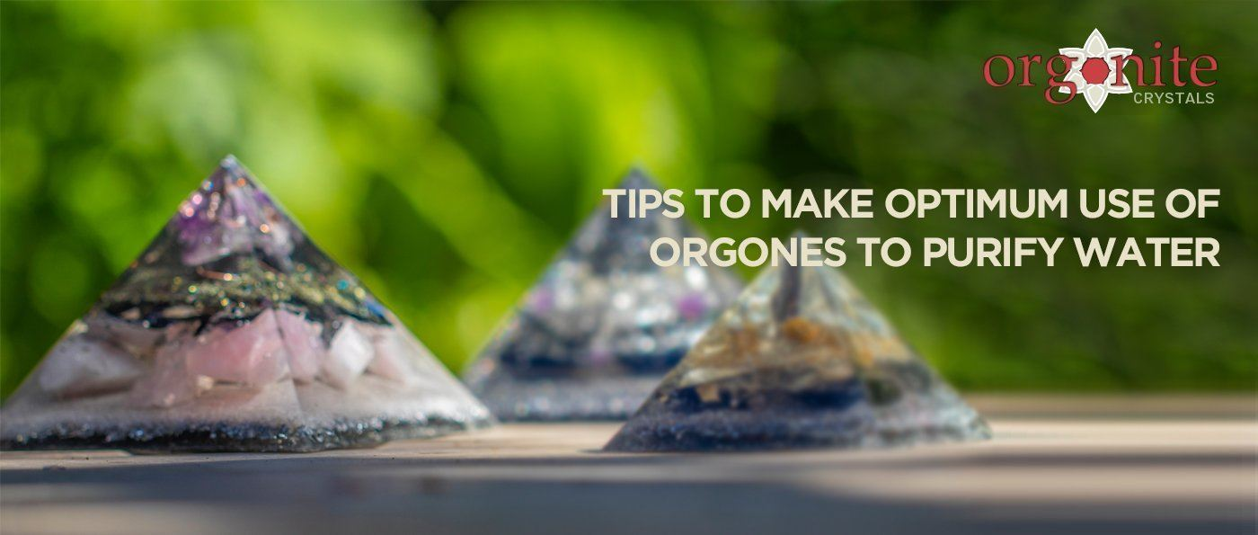 Tips to make optimum use of Orgones to purify water