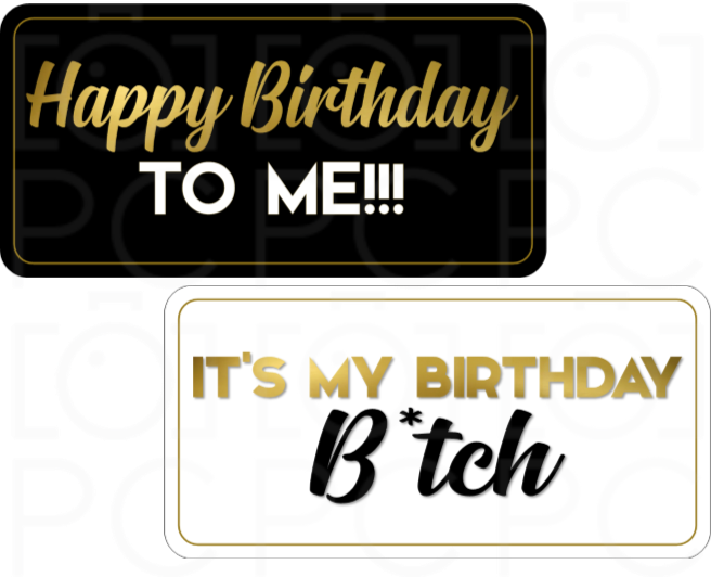 Happy Birthday to me / It's my Birthday B*tch