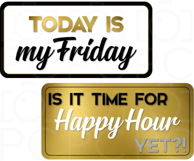 Today is my Friday / Is It Time for Happy Hour Yet?!