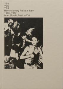 YES YES YES - Revolutionary Press in Italy 1966-1977, from Mondo Beat to Zut