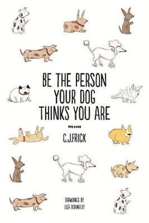 Be The Person Your Dog Thinks You Are - C.J. Frick