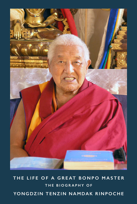 NEW PUBLICATION ANNOUNCEMENT — THE LIFE OF A GREAT BONPO MASTER: The Biography of Yongdzin Tenzin Namdak Rinpoche