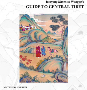 Jamyang Khyentsé Wangpo's GUIDE TO CENTRAL TIBET by Matthew Akester