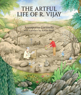 THE ARTFUL LIFE OF R. VIJAY by Annapurna Garimella with a Preface by Kavita Singh and contributions by Waswo X. Waswo, Rakesh Vijayvargiya