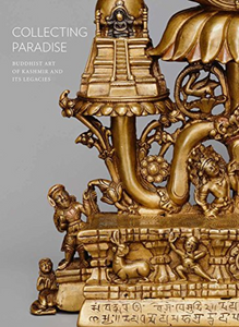 COLLECTING PARADISE: Buddhist Art of Kashmir and Its Legacies by Rob Linrothe