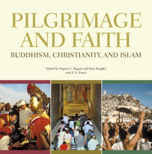 PILGRIMAGE AND FAITH: Buddhism, Christianity, and Islam  Edited by Virginia C. Raguin, Dina Bangdel, F.E. Peters