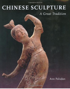 CHINESE SCULPTURE: A Great Tradition by Ann Paludan
