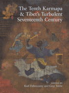 THE TENTH KARMAPA & Tibet's Turbulent Seventeenth Century  Edited by Karl Karl Debreczeny and Gray Tuttle
