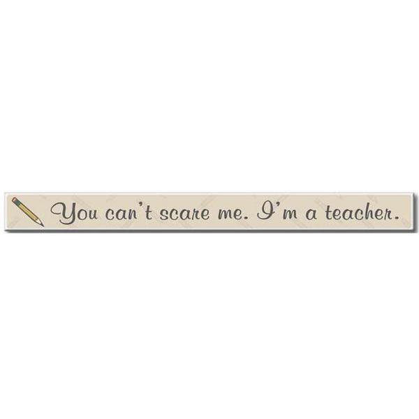 "My Word! : You Can't Scare Me I'm A Teacher - Skinnies 1.5""x16"" Sign"
