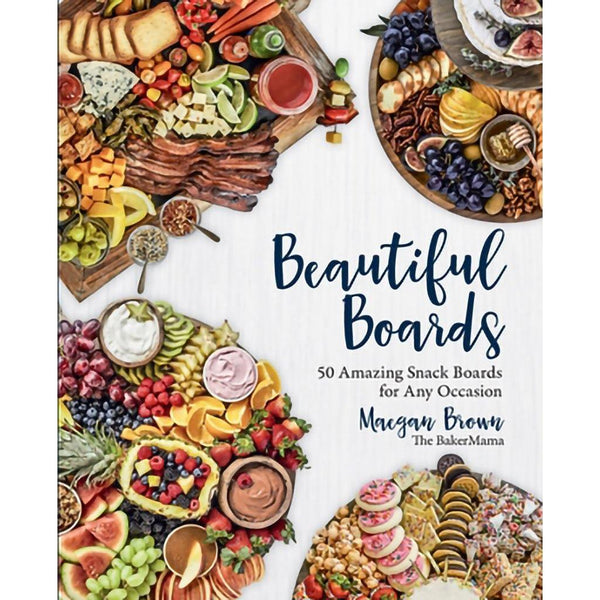 Beautiful Boards - 50 Amazing Snack Boards for Any Occasion