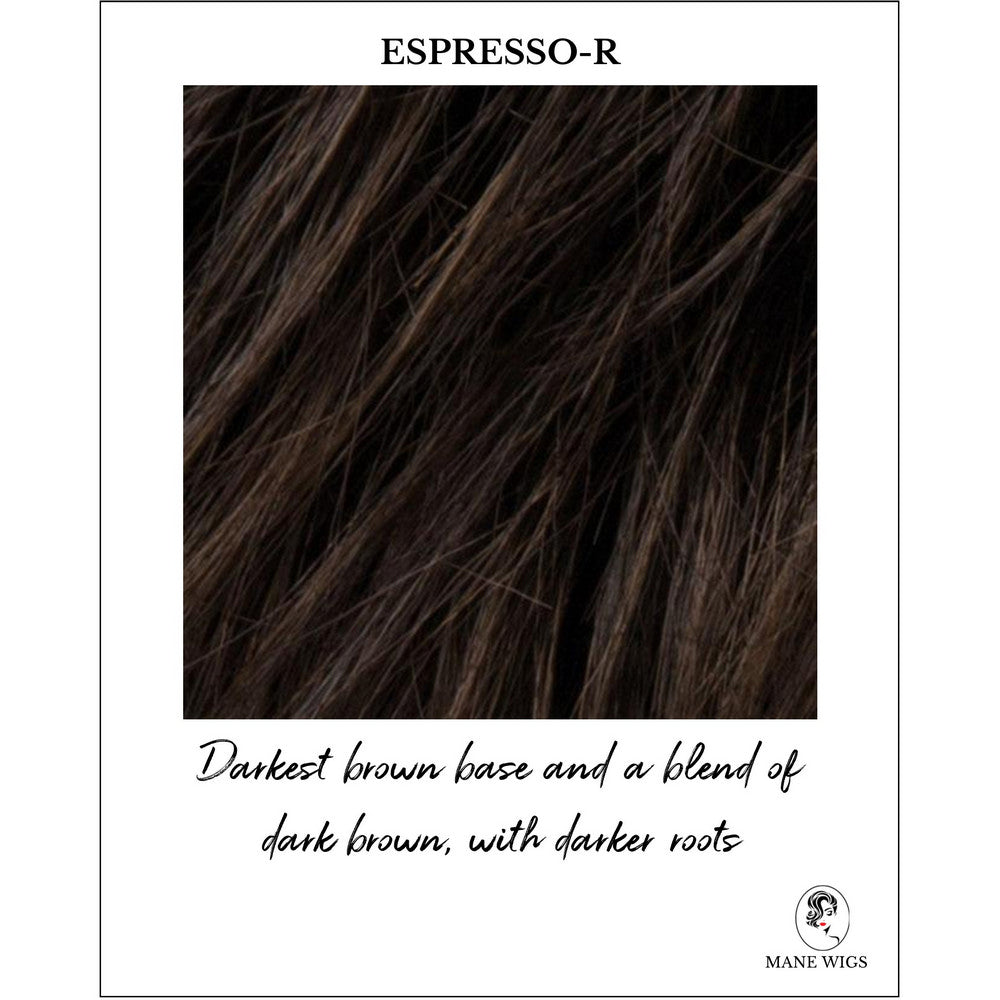 Espresso-R-Darkest brown base and a blend of dark brown, with darker roots