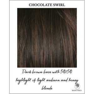 Chocolate Swirl-Dark brown base with 50/50 highlight of light auburn and honey blonde